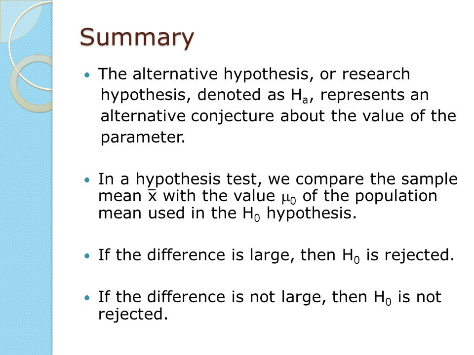 Summary The alternative hypothesis, or research hypothesis, denoted as H a, represents an alternative conjecture about the value of the parameter. In