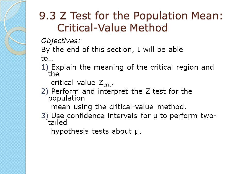 9.3 Z Test for the Population Mean: Critical-Value Method Objectives: By the end of this section, I will be able to… 1) Explain the meaning of the cri