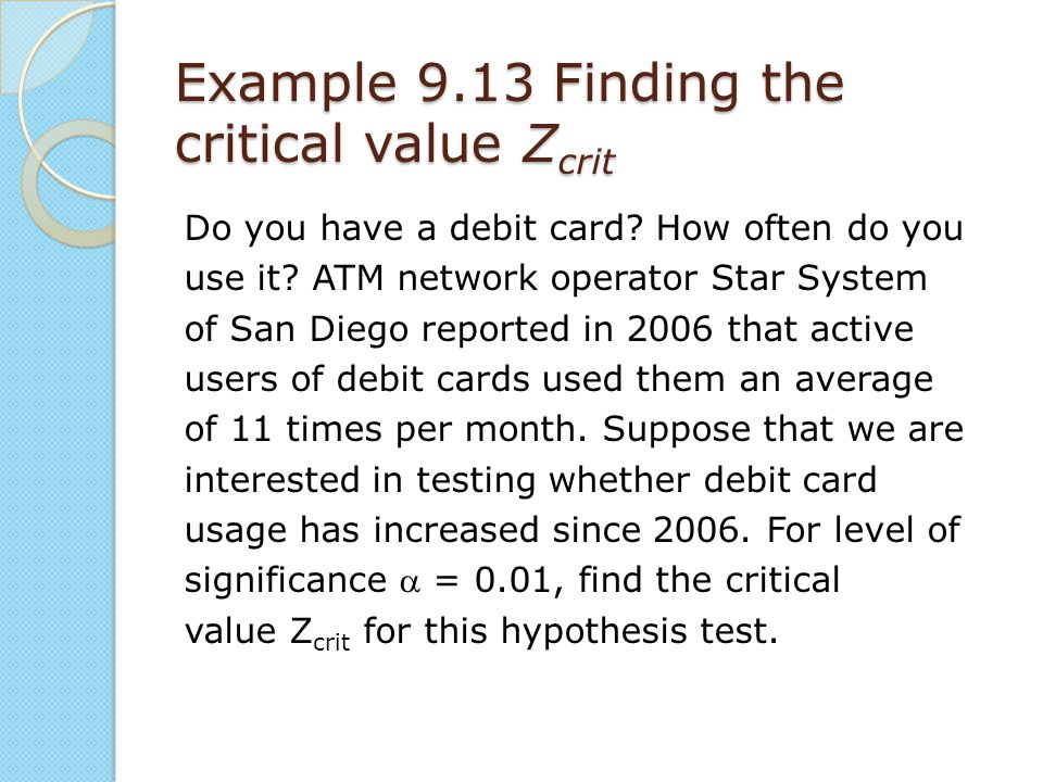 Example 9.13 Finding the critical value Z crit Do you have a debit card? How often do you use it? ATM network operator Star System of San Diego report