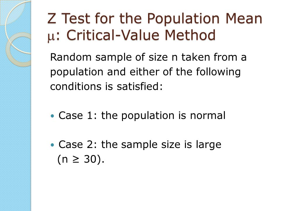 Z Test for the Population Mean : Critical-Value Method Random sample of size n taken from a population and either of the following conditions is sati