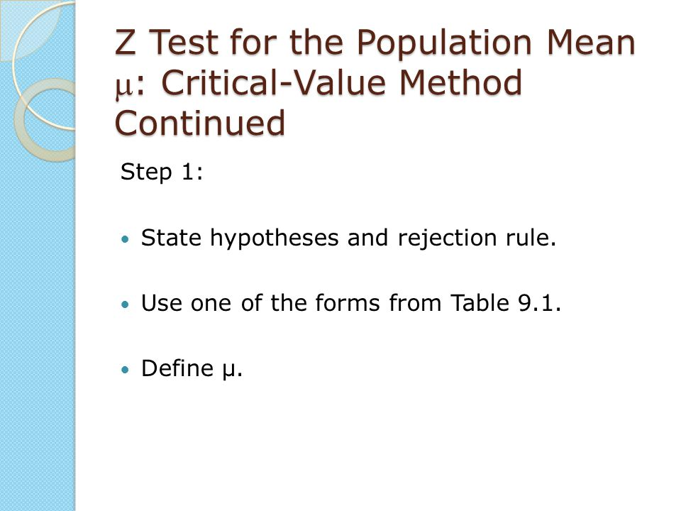 Z Test for the Population Mean : Critical-Value Method Continued Step 1: State hypotheses and rejection rule. Use one of the forms from Table 9.1. De