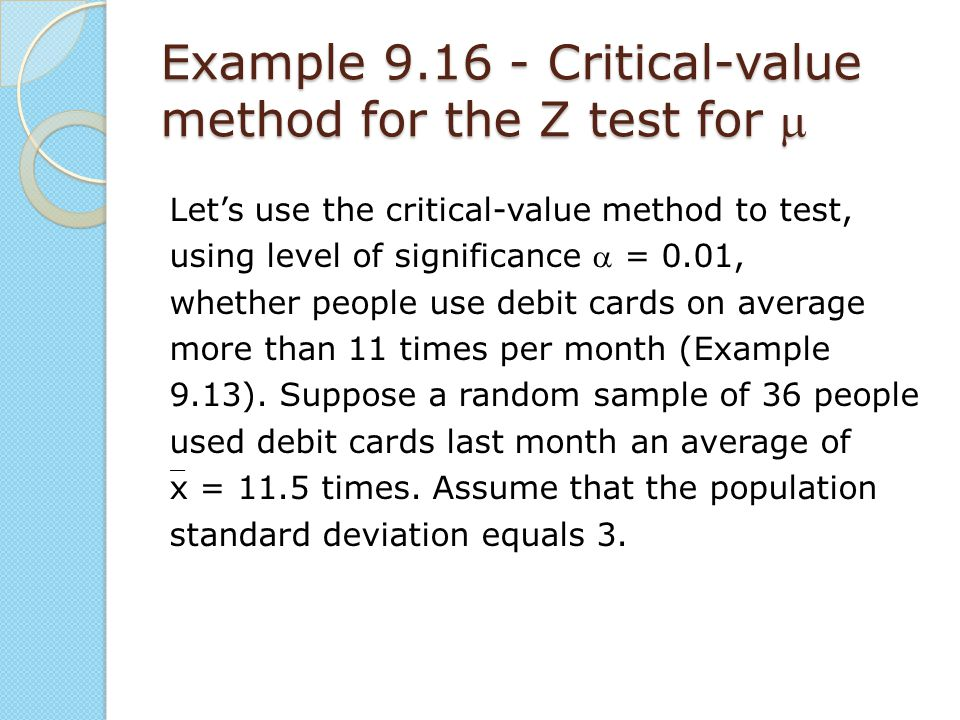 Example 9.16 - Critical-value method for the Z test for  Let's use the critical-value method to test, using level of significance  = 0.01, whether p