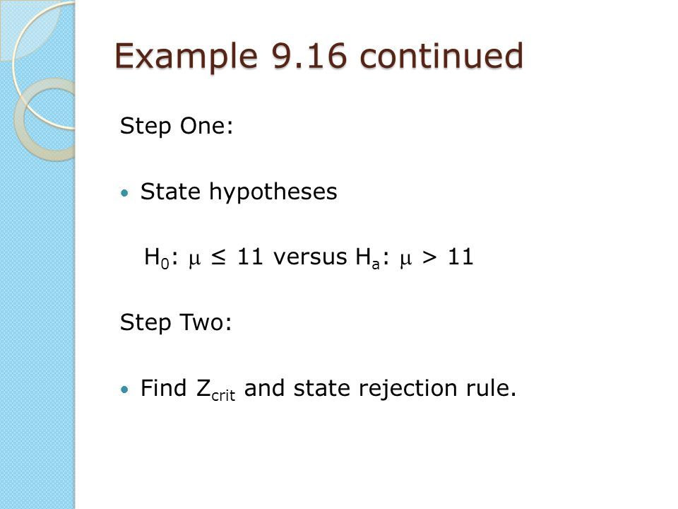 Example 9.16 continued Step One: State hypotheses H 0 :  ≤ 11 versus H a :  > 11 Step Two: Find Z crit and state rejection rule.