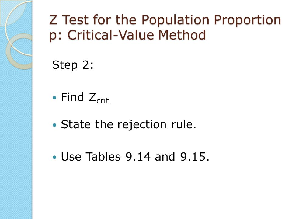 Z Test for the Population Proportion p: Critical-Value Method Step 2: Find Z crit. State the rejection rule. Use Tables 9.14 and 9.15.