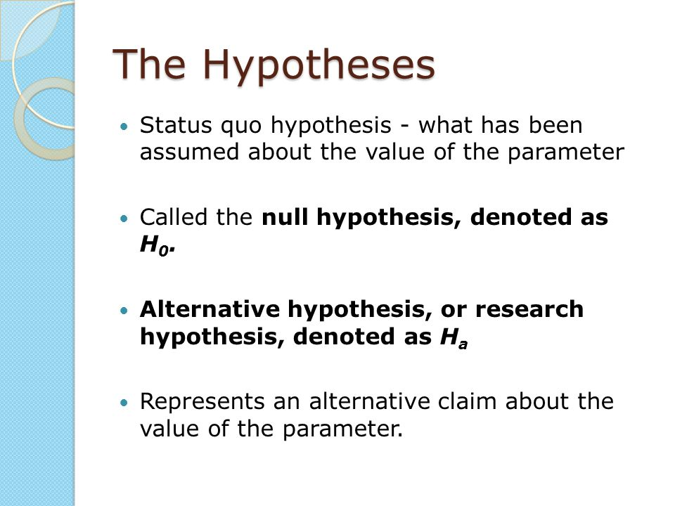 The Hypotheses Status quo hypothesis - what has been assumed about the value of the parameter Called the null hypothesis, denoted as H 0. Alternative