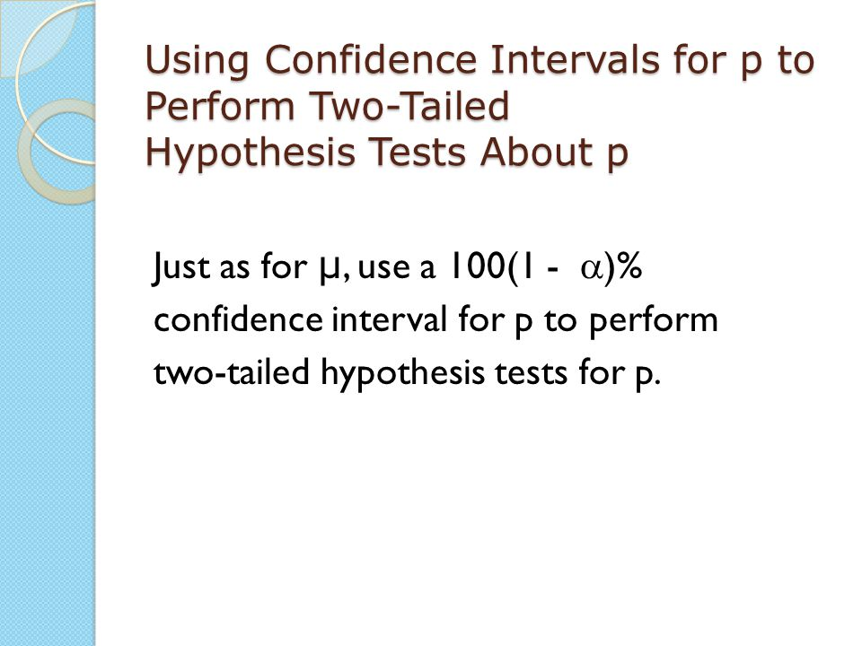 Using Confidence Intervals for p to Perform Two-Tailed Hypothesis Tests About p Just as for μ, use a 100(1 -  )% confidence interval for p to perform