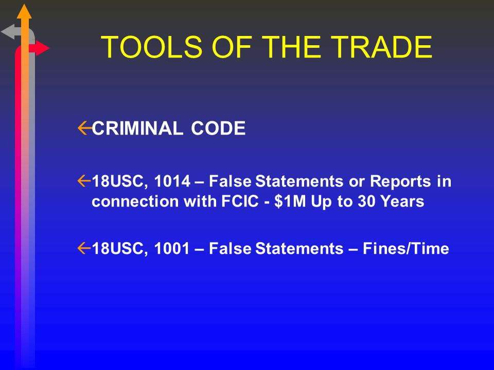 TOOLS OF THE TRADE ßCRIMINAL CODE ß18USC, 1014 – False Statements or Reports in connection with FCIC - $1M Up to 30 Years ß18USC, 1001 – False Statements – Fines/Time