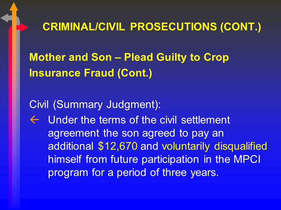 CRIMINAL/CIVIL PROSECUTIONS (CONT.) Mother and Son – Plead Guilty to Crop Insurance Fraud (Cont.) Civil (Summary Judgment): ßUnder the terms of the civil settlement agreement the son agreed to pay an additional $12,670 and voluntarily disqualified himself from future participation in the MPCI program for a period of three years.