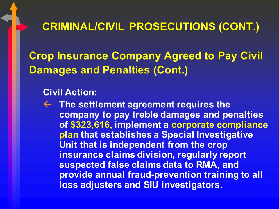 CRIMINAL/CIVIL PROSECUTIONS (CONT.) Crop Insurance Company Agreed to Pay Civil Damages and Penalties (Cont.) Civil Action: ßThe settlement agreement requires the company to pay treble damages and penalties of $323,616, implement a corporate compliance plan that establishes a Special Investigative Unit that is independent from the crop insurance claims division, regularly report suspected false claims data to RMA, and provide annual fraud-prevention training to all loss adjusters and SIU investigators.