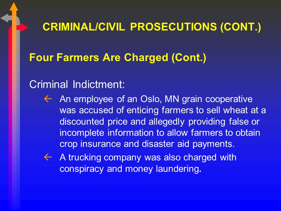 CRIMINAL/CIVIL PROSECUTIONS (CONT.) Four Farmers Are Charged (Cont.) Criminal Indictment: ßAn employee of an Oslo, MN grain cooperative was accused of enticing farmers to sell wheat at a discounted price and allegedly providing false or incomplete information to allow farmers to obtain crop insurance and disaster aid payments.