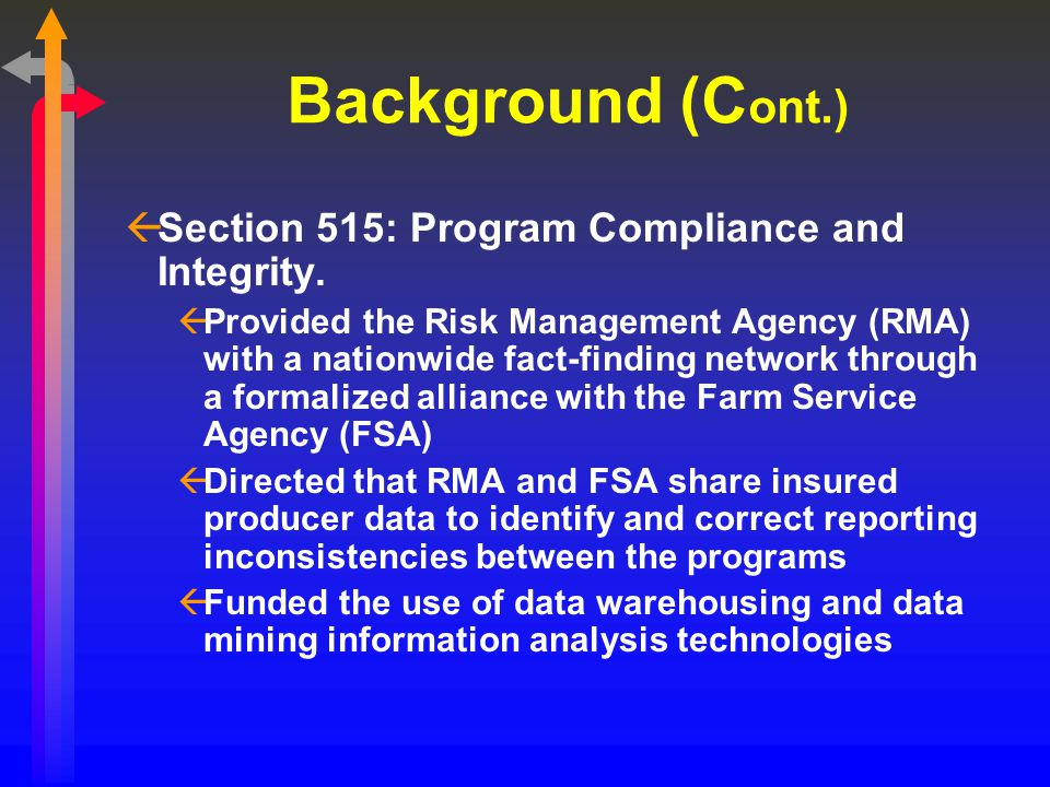 Background (C ont.) ßSection 515: Program Compliance and Integrity. ßProvided the Risk Management Agency (RMA) with a nationwide fact-finding network