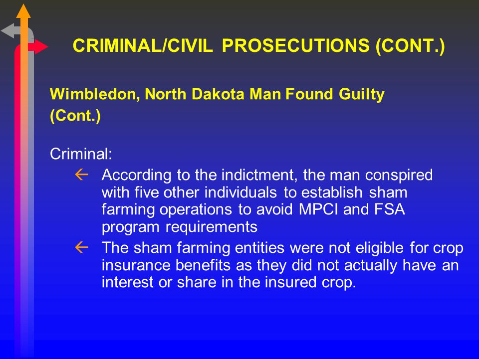 CRIMINAL/CIVIL PROSECUTIONS (CONT.) Wimbledon, North Dakota Man Found Guilty (Cont.) Criminal: ßAccording to the indictment, the man conspired with five other individuals to establish sham farming operations to avoid MPCI and FSA program requirements ßThe sham farming entities were not eligible for crop insurance benefits as they did not actually have an interest or share in the insured crop.