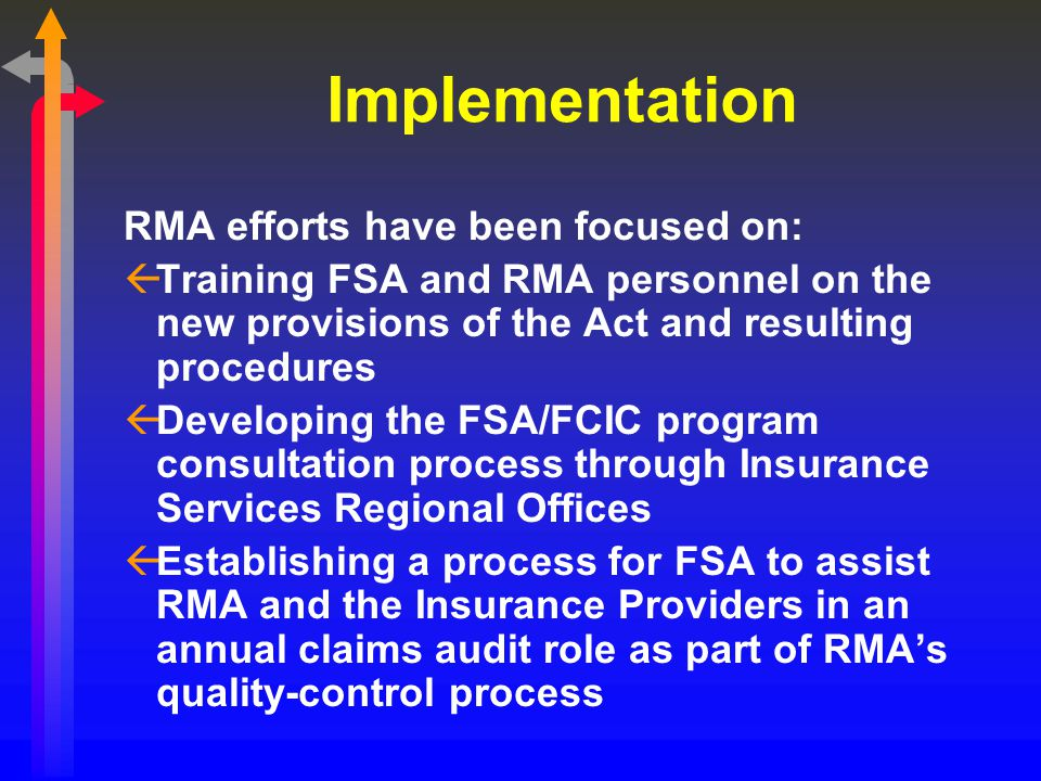 Implementation RMA efforts have been focused on: ßTraining FSA and RMA personnel on the new provisions of the Act and resulting procedures ßDeveloping the FSA/FCIC program consultation process through Insurance Services Regional Offices ßEstablishing a process for FSA to assist RMA and the Insurance Providers in an annual claims audit role as part of RMA's quality-control process