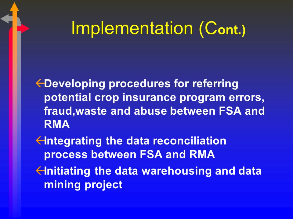 Implementation (C ont.) ßDeveloping procedures for referring potential crop insurance program errors, fraud,waste and abuse between FSA and RMA ßInteg