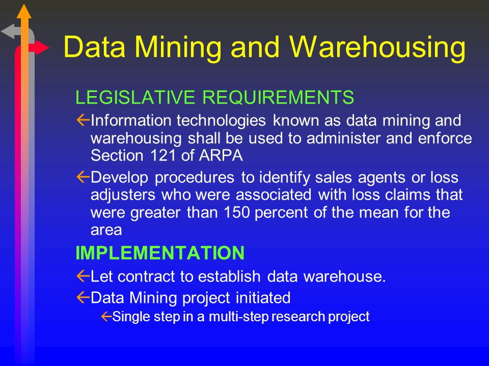 Data Mining and Warehousing LEGISLATIVE REQUIREMENTS ßInformation technologies known as data mining and warehousing shall be used to administer and enforce Section 121 of ARPA ßDevelop procedures to identify sales agents or loss adjusters who were associated with loss claims that were greater than 150 percent of the mean for the area IMPLEMENTATION ßLet contract to establish data warehouse.