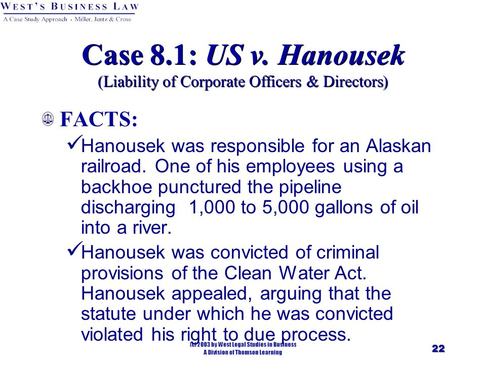 22 Case 8.1: US v. Hanousek (Liability of Corporate Officers & Directors) FACTS: Hanousek was responsible for an Alaskan railroad. One of his employee
