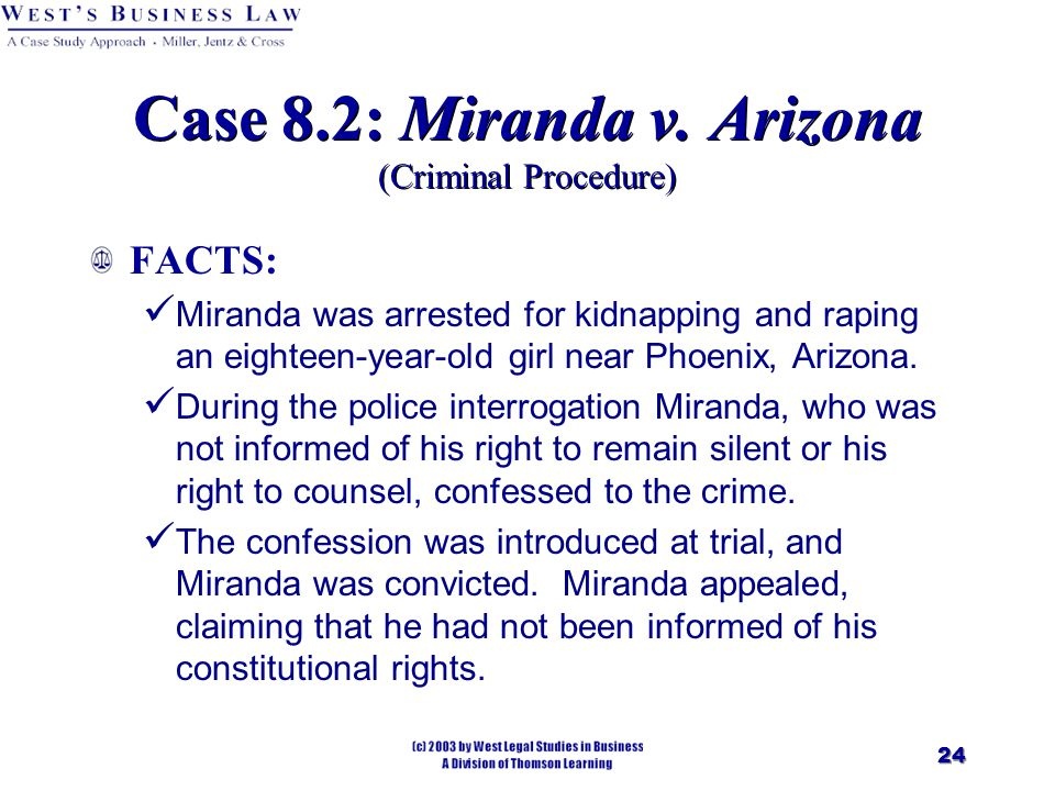 24 Case 8.2: Miranda v. Arizona (Criminal Procedure) FACTS: Miranda was arrested for kidnapping and raping an eighteen-year-old girl near Phoenix, Ari