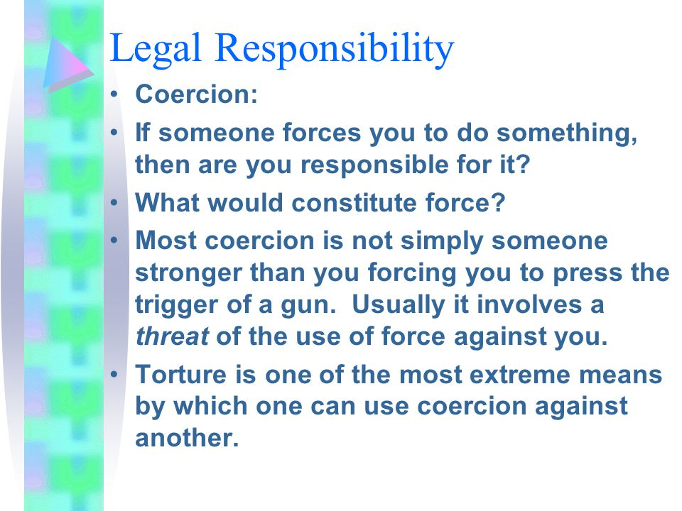 Legal Responsibility Coercion: If someone forces you to do something, then are you responsible for it? What would constitute force? Most coercion is n