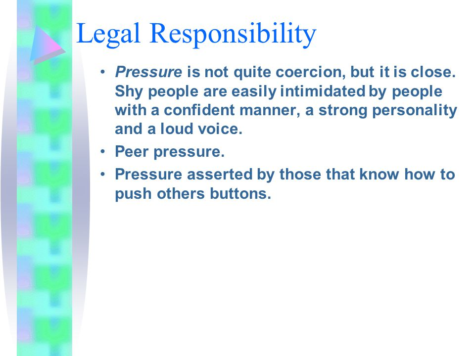 Legal Responsibility Pressure is not quite coercion, but it is close. Shy people are easily intimidated by people with a confident manner, a strong pe