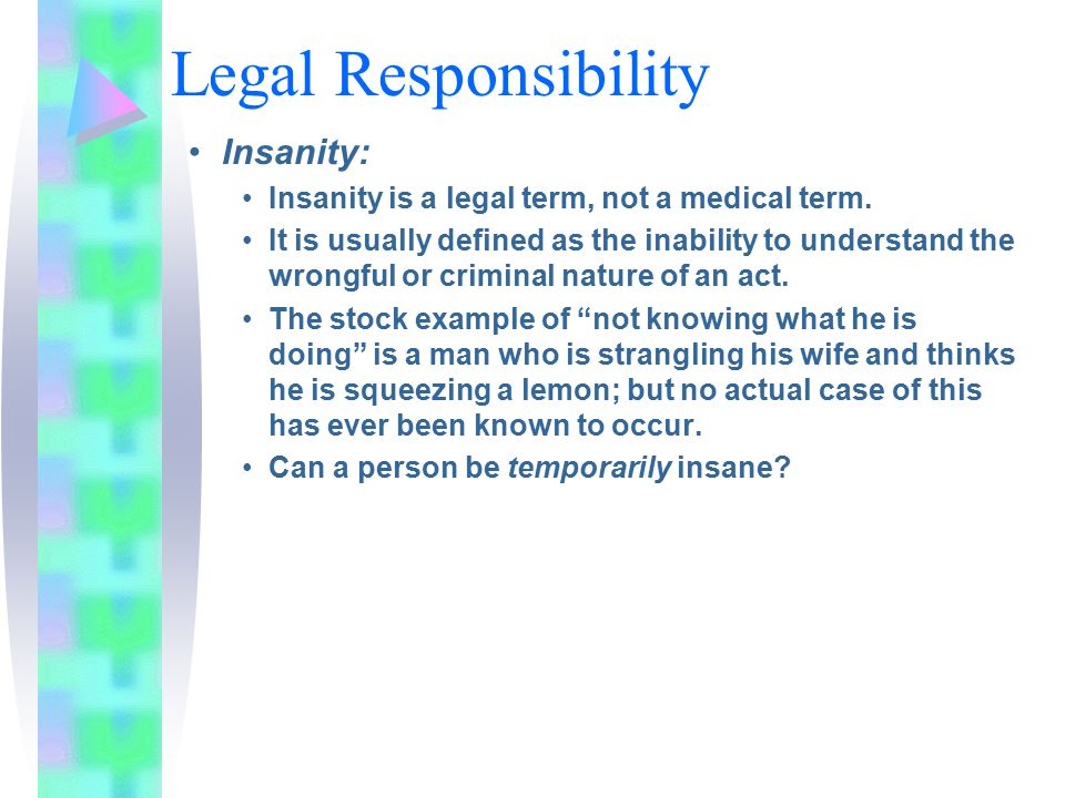 Legal Responsibility Insanity: Insanity is a legal term, not a medical term. It is usually defined as the inability to understand the wrongful or crim