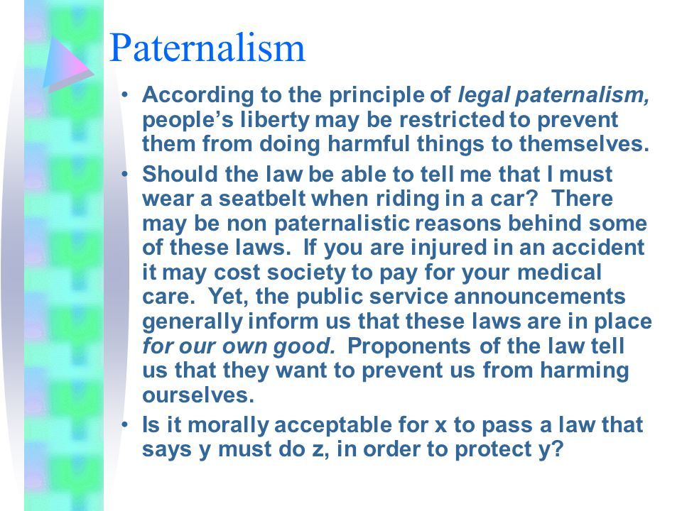 Paternalism According to the principle of legal paternalism, people's liberty may be restricted to prevent them from doing harmful things to themselves.