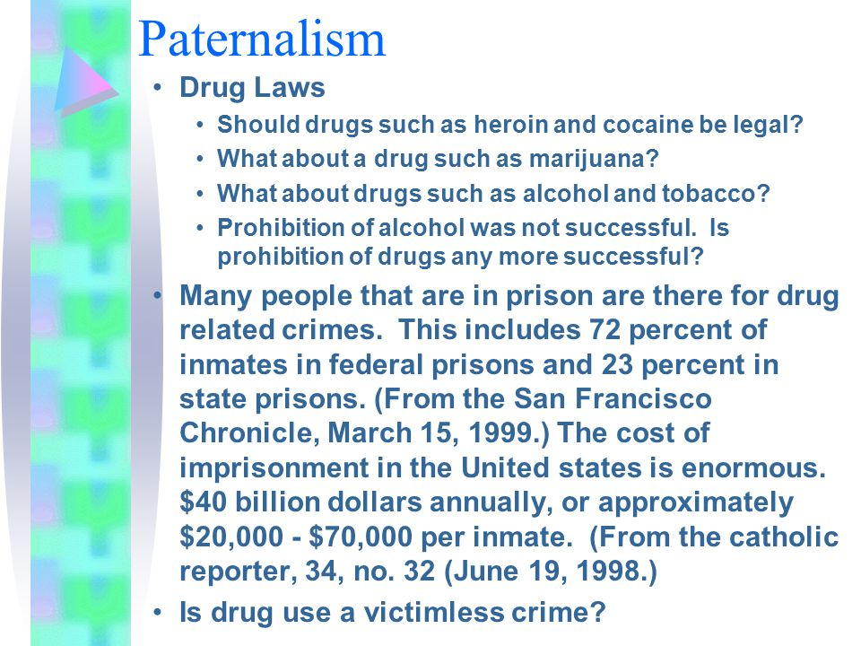 Paternalism Drug Laws Should drugs such as heroin and cocaine be legal? What about a drug such as marijuana? What about drugs such as alcohol and toba