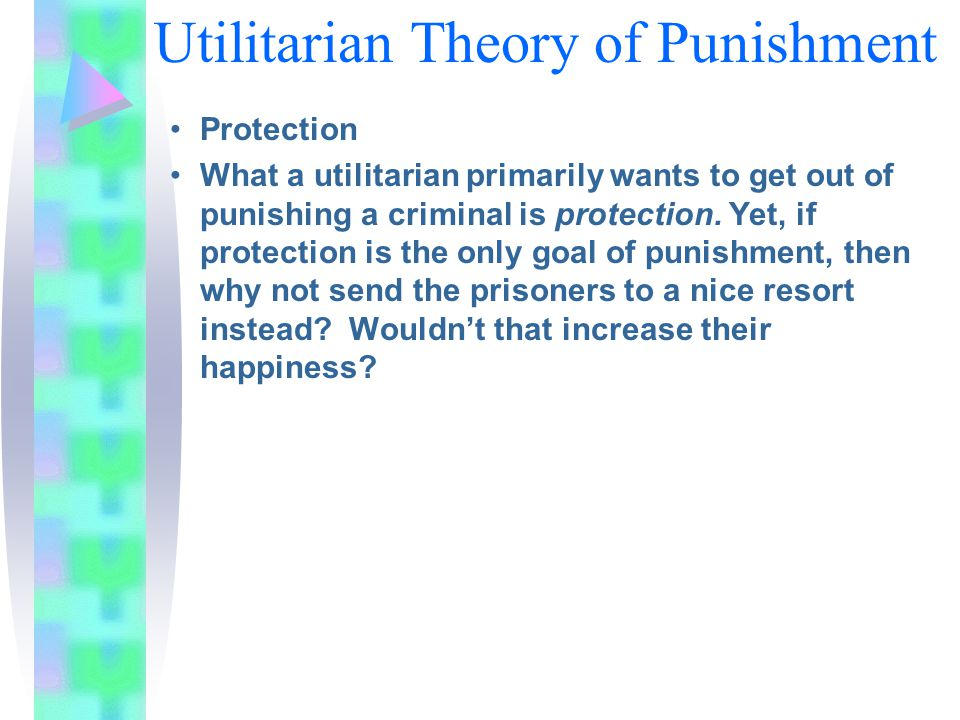 Utilitarian Theory of Punishment Protection What a utilitarian primarily wants to get out of punishing a criminal is protection. Yet, if protection is