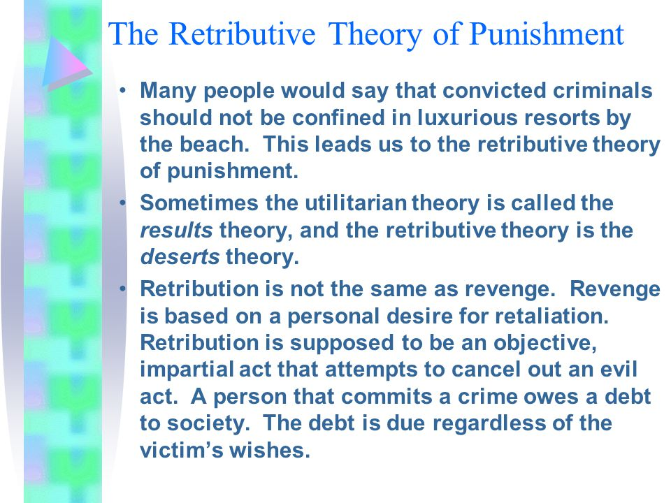The Retributive Theory of Punishment Many people would say that convicted criminals should not be confined in luxurious resorts by the beach. This lea