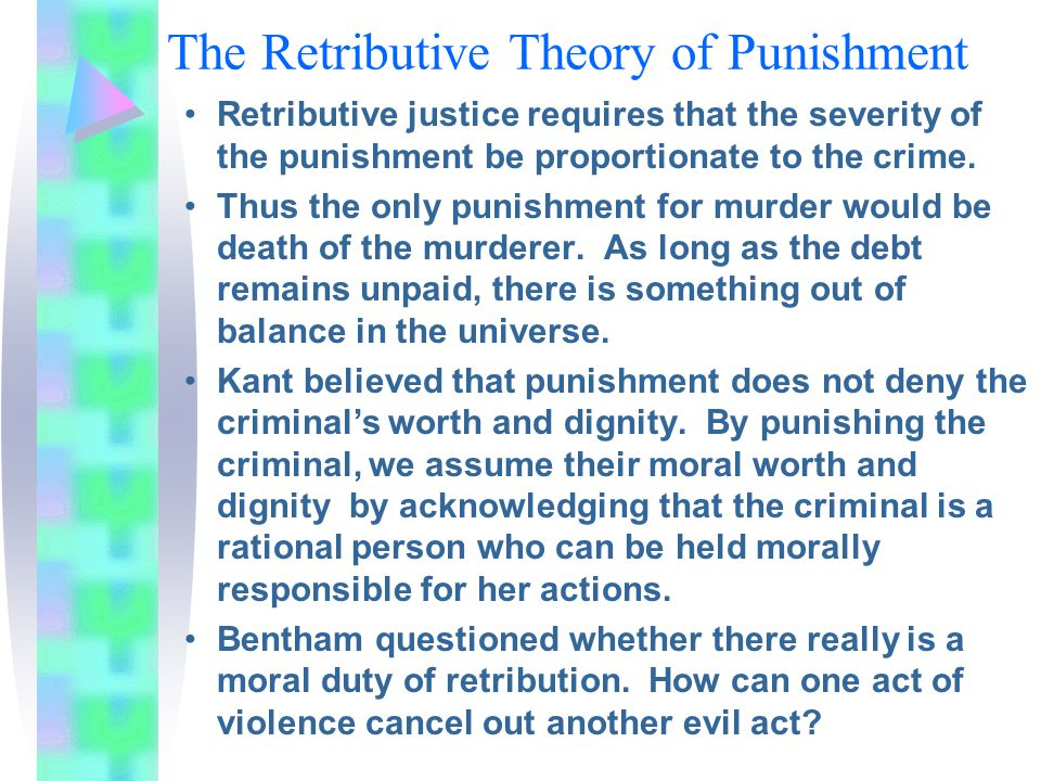 The Retributive Theory of Punishment Retributive justice requires that the severity of the punishment be proportionate to the crime.