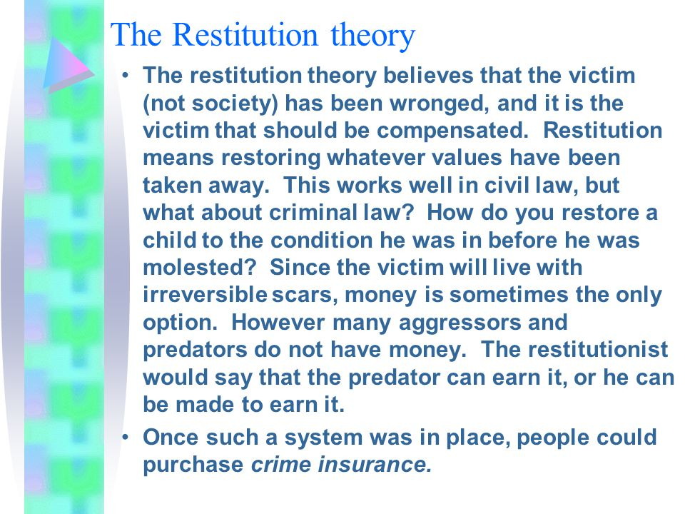 The Restitution theory The restitution theory believes that the victim (not society) has been wronged, and it is the victim that should be compensated