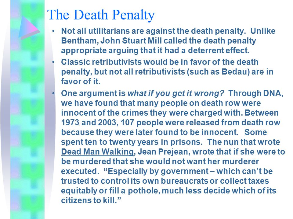 The Death Penalty Not all utilitarians are against the death penalty. Unlike Bentham, John Stuart Mill called the death penalty appropriate arguing th