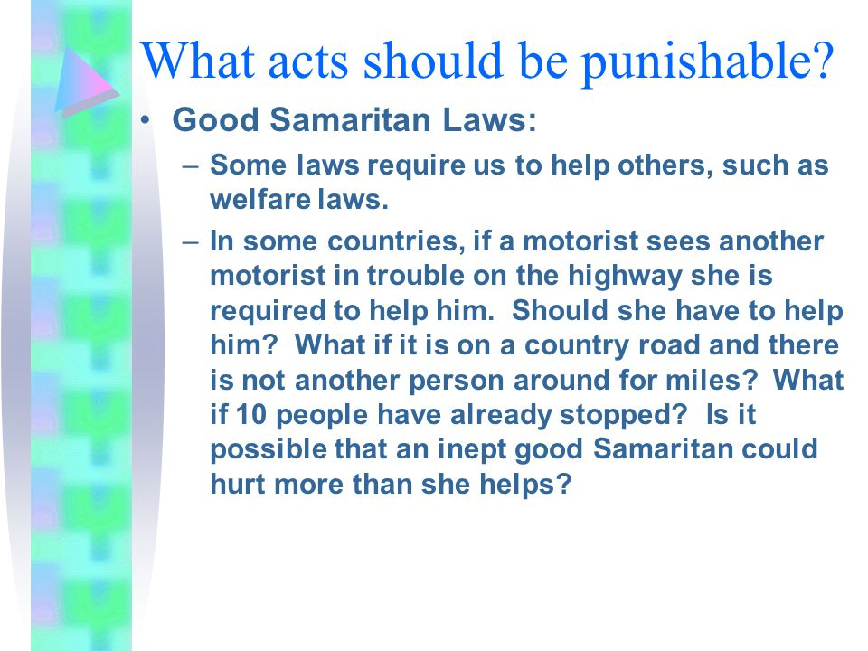 What acts should be punishable? Good Samaritan Laws: –Some laws require us to help others, such as welfare laws. –In some countries, if a motorist see
