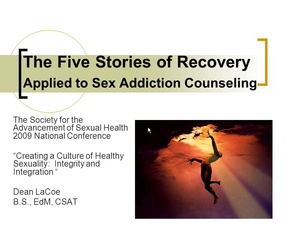 The Five Stories of Recovery Applied to Sex Addiction Counseling The Society for the Advancement of Sexual Health 2009 National Conference Creating a Culture of Healthy Sexuality: Integrity and Integration Dean LaCoe B.S., EdM, CSAT