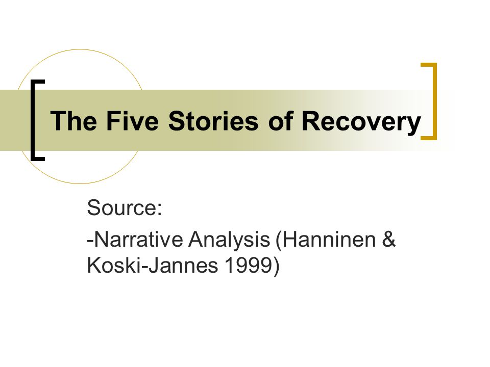 The Five Stories of Recovery Source: -Narrative Analysis (Hanninen & Koski-Jannes 1999)