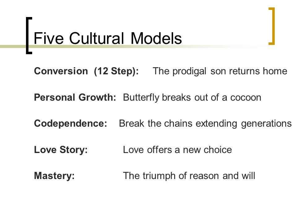 Five Cultural Models Conversion (12 Step): The prodigal son returns home Personal Growth: Butterfly breaks out of a cocoon Codependence: Break the chains extending generations Love Story:Love offers a new choice Mastery:The triumph of reason and will