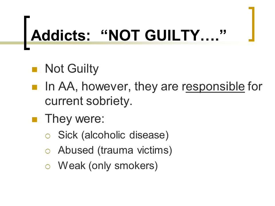 Addicts: NOT GUILTY…. Not Guilty In AA, however, they are responsible for current sobriety.
