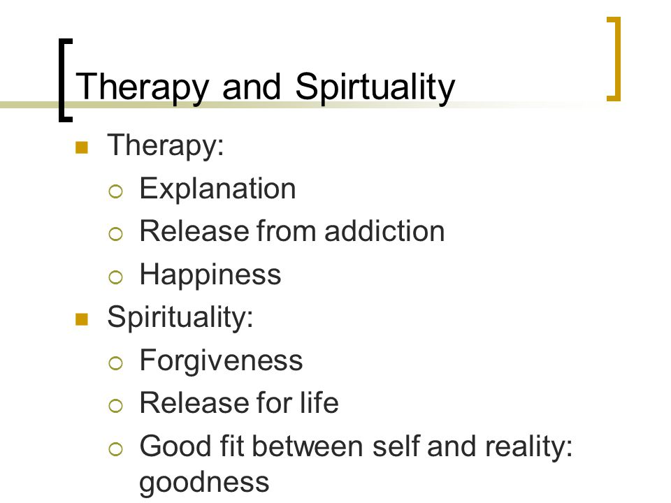 Therapy and Spirtuality Therapy:  Explanation  Release from addiction  Happiness Spirituality:  Forgiveness  Release for life  Good fit between self and reality: goodness