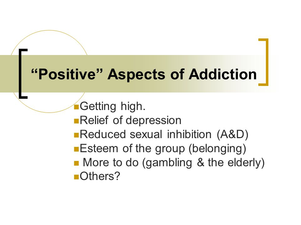 Positive Aspects of Addiction Getting high.