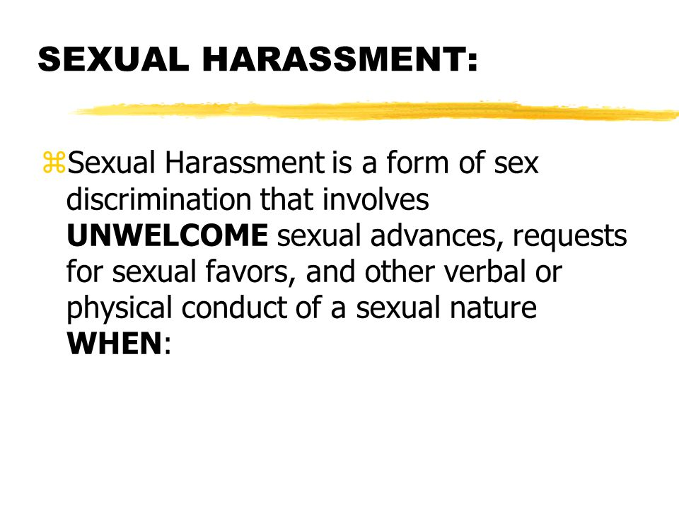 SEXUAL HARASSMENT: zSexual Harassment is a form of sex discrimination that involves UNWELCOME sexual advances, requests for sexual favors, and other verbal or physical conduct of a sexual nature WHEN: