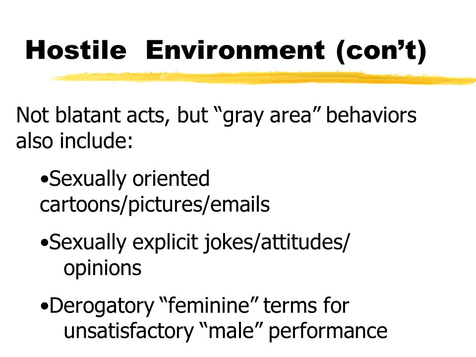 Hostile Environment (con't) Not blatant acts, but gray area behaviors also include: Sexually oriented cartoons/pictures/emails Sexually explicit jokes/attitudes/ opinions Derogatory feminine terms for unsatisfactory male performance