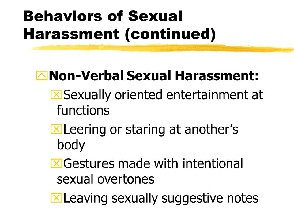 Behaviors of Sexual Harassment (continued) yNon-Verbal Sexual Harassment: xSexually oriented entertainment at functions xLeering or staring at another's body xGestures made with intentional sexual overtones xLeaving sexually suggestive notes