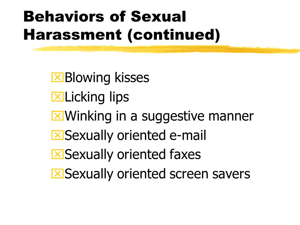 Behaviors of Sexual Harassment (continued) xBlowing kisses xLicking lips xWinking in a suggestive manner xSexually oriented e-mail xSexually oriented faxes xSexually oriented screen savers