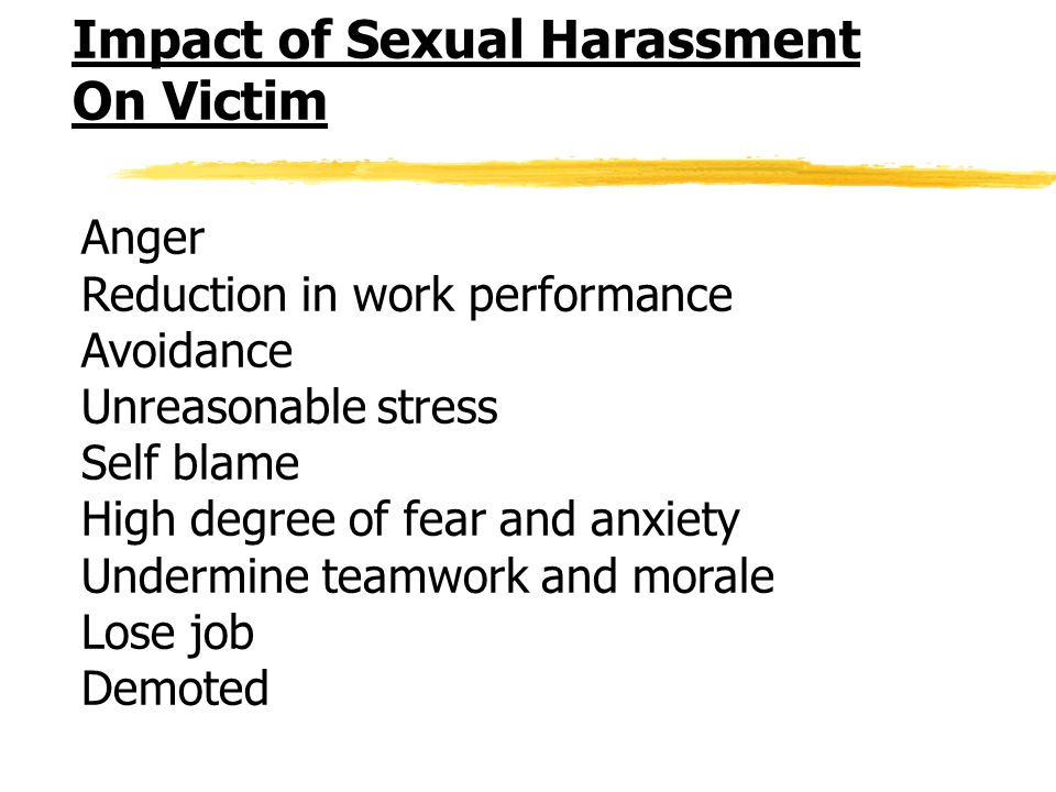 Impact of Sexual Harassment On Victim Anger Reduction in work performance Avoidance Unreasonable stress Self blame High degree of fear and anxiety Undermine teamwork and morale Lose job Demoted