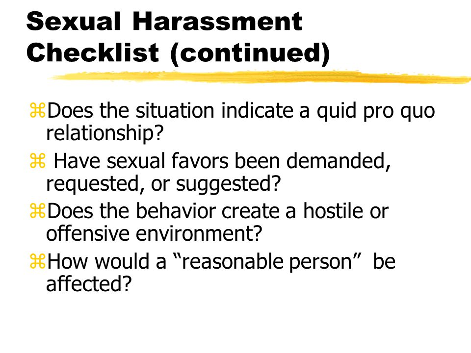 Sexual Harassment Checklist (continued) zDoes the situation indicate a quid pro quo relationship.