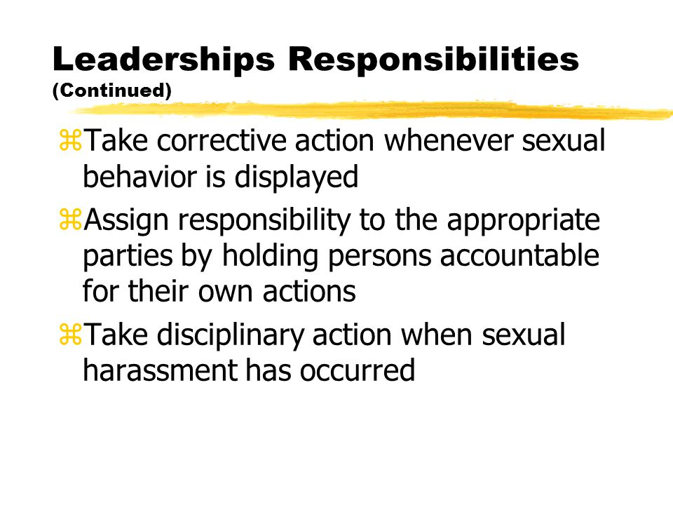 Leaderships Responsibilities (Continued) zTake corrective action whenever sexual behavior is displayed zAssign responsibility to the appropriate parties by holding persons accountable for their own actions zTake disciplinary action when sexual harassment has occurred