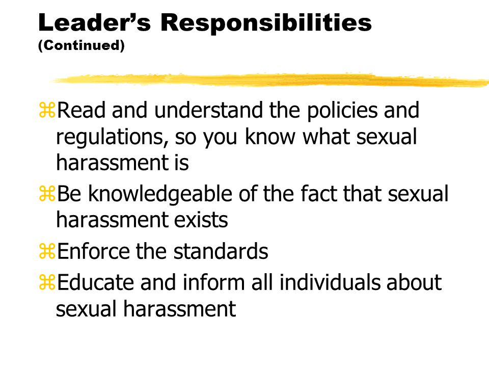 Leader's Responsibilities (Continued) zRead and understand the policies and regulations, so you know what sexual harassment is zBe knowledgeable of the fact that sexual harassment exists zEnforce the standards zEducate and inform all individuals about sexual harassment
