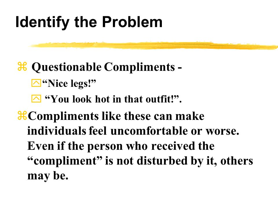 Identify the Problem  Questionable Compliments - y Nice legs! y You look hot in that outfit! .