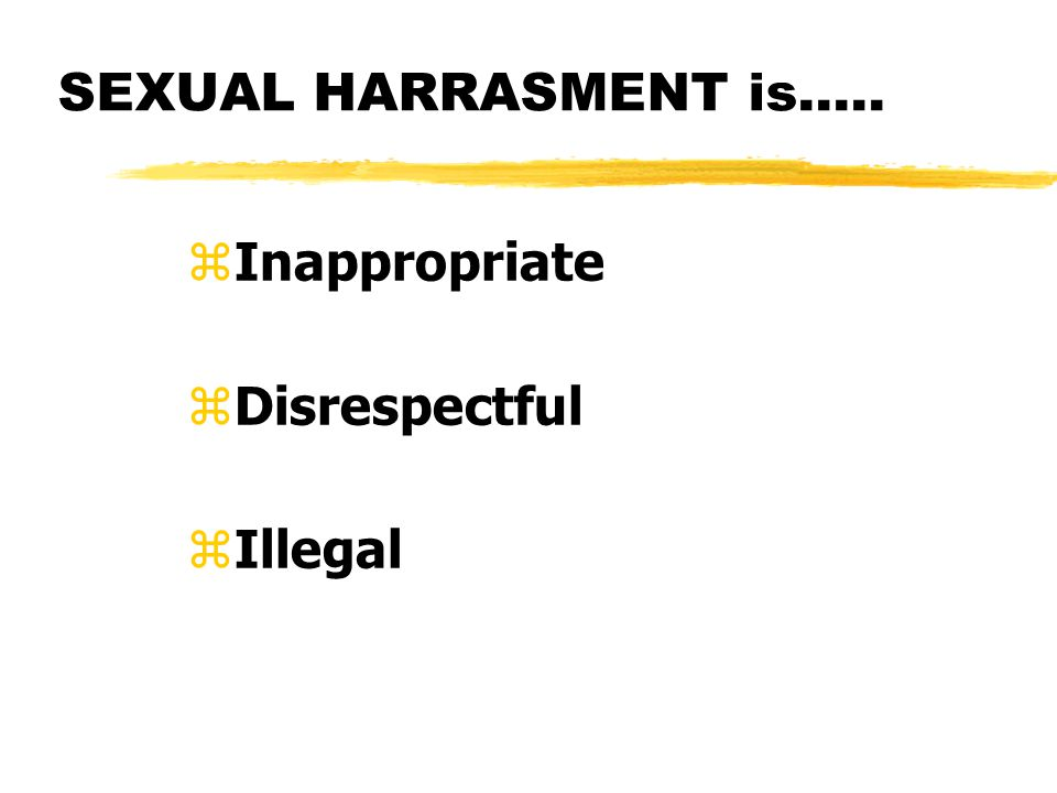 SEXUAL HARRASMENT is….. zInappropriate zDisrespectful zIllegal