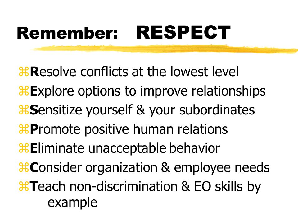 Remember: RESPECT zResolve conflicts at the lowest level zExplore options to improve relationships zSensitize yourself & your subordinates zPromote positive human relations zEliminate unacceptable behavior zConsider organization & employee needs zTeach non-discrimination & EO skills by example