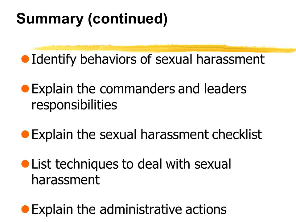 Summary (continued) lIdentify behaviors of sexual harassment lExplain the commanders and leaders responsibilities lExplain the sexual harassment checklist lList techniques to deal with sexual harassment lExplain the administrative actions